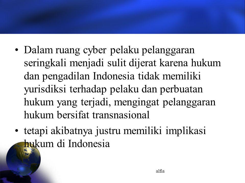 alfia Dalam ruang cyber pelaku pelanggaran seringkali menjadi sulit dijerat karena hukum dan pengadilan Indonesia tidak memiliki yurisdiksi terhadap p