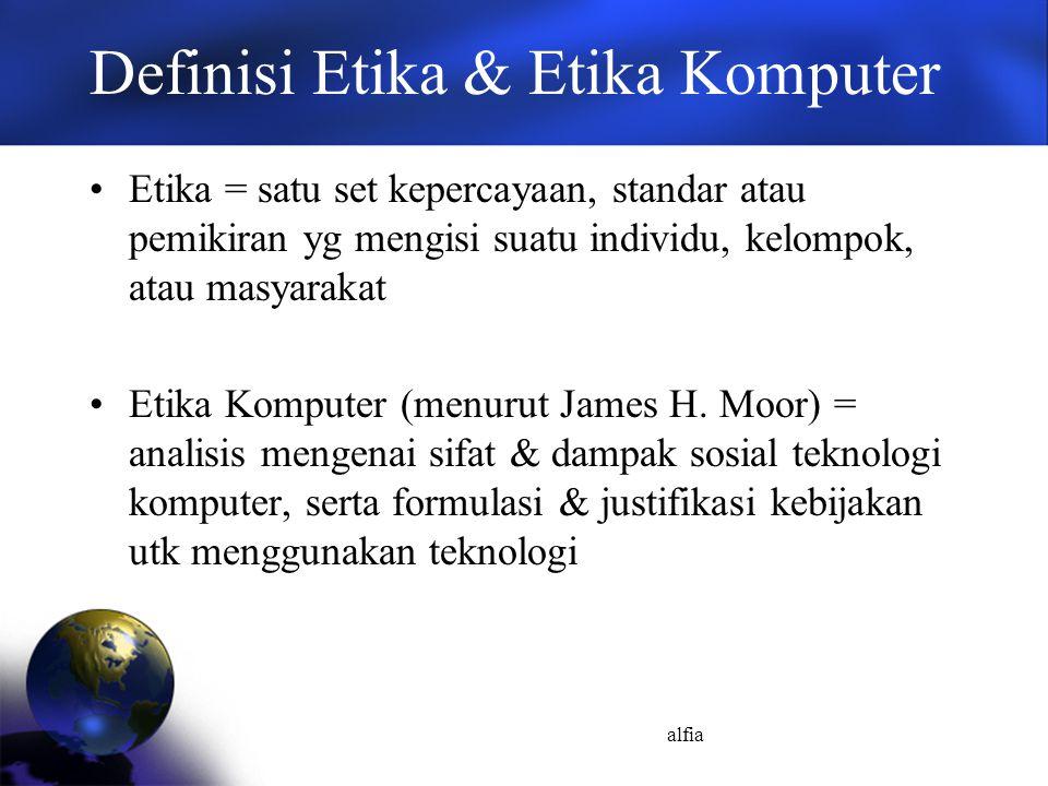 alfia Definisi Etika & Etika Komputer Etika = satu set kepercayaan, standar atau pemikiran yg mengisi suatu individu, kelompok, atau masyarakat Etika Komputer (menurut James H.
