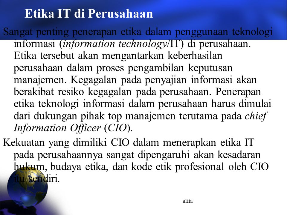 alfia Etika IT di Perusahaan Sangat penting penerapan etika dalam penggunaan teknologi informasi (information technology/IT) di perusahaan. Etika ters