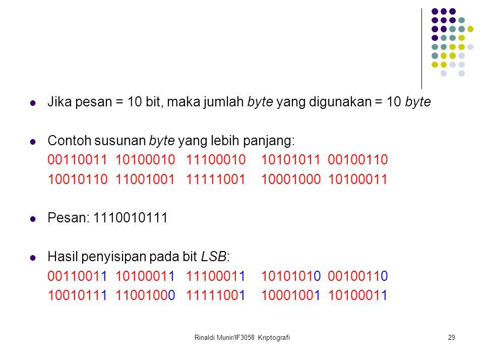 Rinaldi Munir/IF3058 Kriptografi29 Jika pesan = 10 bit, maka jumlah byte yang digunakan = 10 byte Contoh susunan byte yang lebih panjang: 00110011 10100010 11100010 10101011 00100110 10010110 11001001 11111001 10001000 10100011 Pesan: 1110010111 Hasil penyisipan pada bit LSB: 00110011 10100011 11100011 10101010 00100110 10010111 11001000 11111001 10001001 10100011