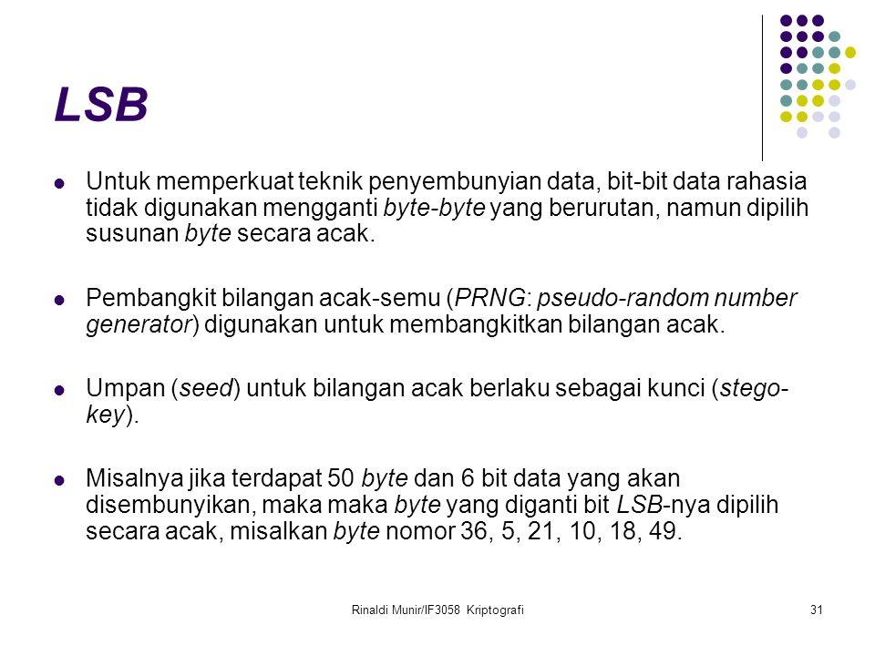 Rinaldi Munir/IF3058 Kriptografi31 LSB Untuk memperkuat teknik penyembunyian data, bit-bit data rahasia tidak digunakan mengganti byte-byte yang berur