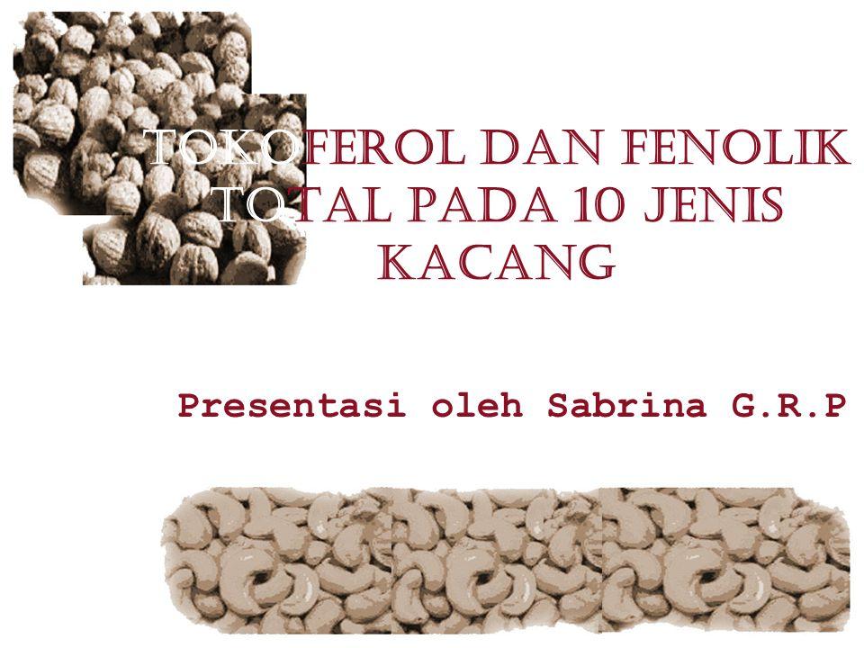 TOKOFEROL DAN FENOLIK TOTAL PADA 10 JENIS KACANG Presentasi oleh Sabrina G.R.P