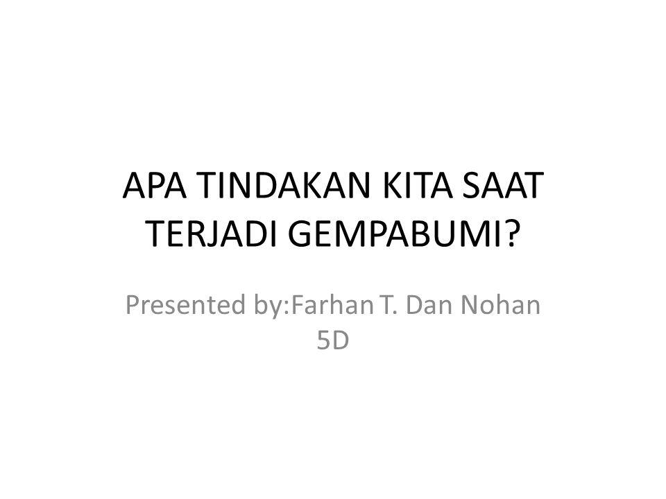 APA TINDAKAN KITA SAAT TERJADI GEMPABUMI Presented by:Farhan T. Dan Nohan 5D