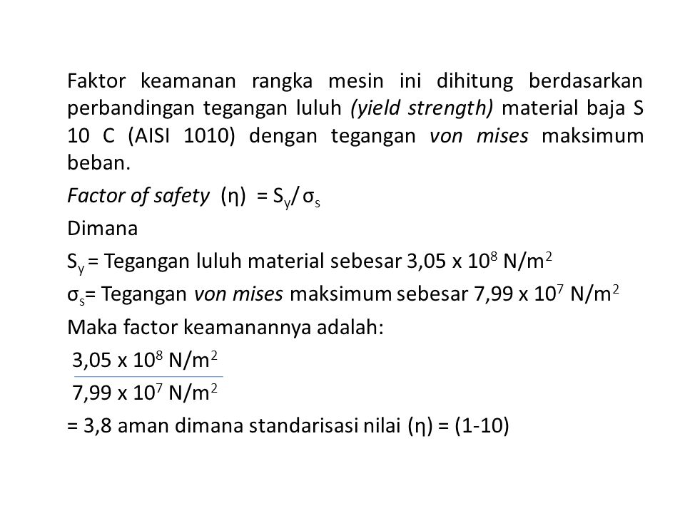 Faktor keamanan rangka mesin ini dihitung berdasarkan perbandingan tegangan luluh (yield strength) material baja S 10 C (AISI 1010) dengan tegangan vo