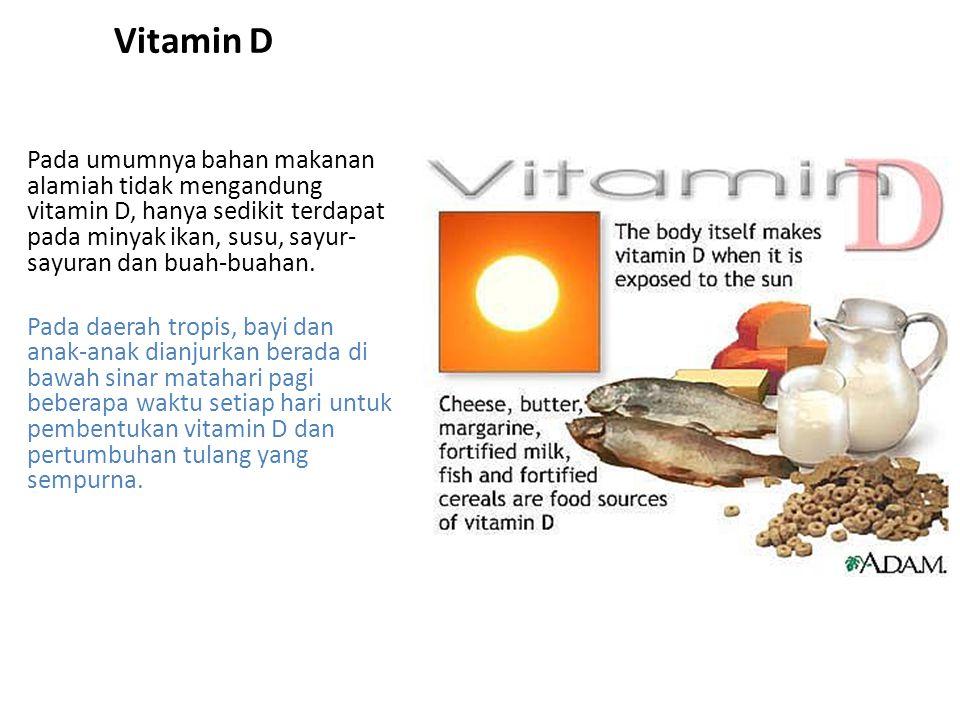 Vitamin D Pada umumnya bahan makanan alamiah tidak mengandung vitamin D, hanya sedikit terdapat pada minyak ikan, susu, sayur- sayuran dan buah-buahan