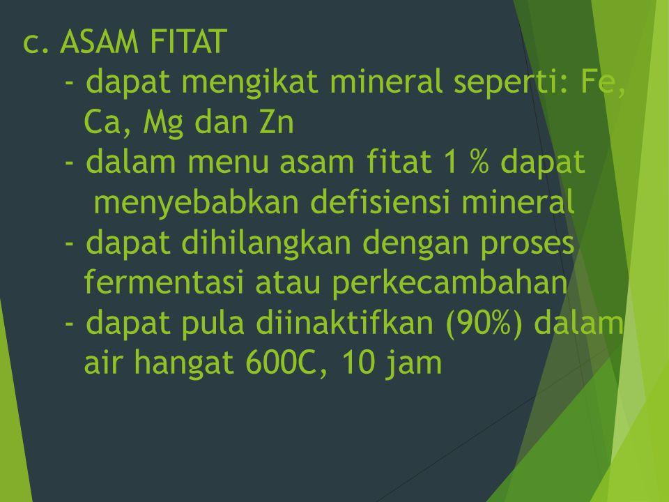 c. ASAM FITAT - dapat mengikat mineral seperti: Fe, Ca, Mg dan Zn - dalam menu asam fitat 1 % dapat menyebabkan defisiensi mineral - dapat dihilangkan