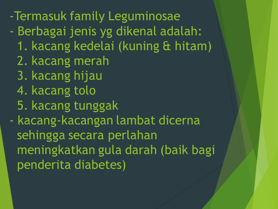 -Termasuk family Leguminosae - Berbagai jenis yg dikenal adalah: 1. kacang kedelai (kuning & hitam) 2. kacang merah 3. kacang hijau 4. kacang tolo 5.