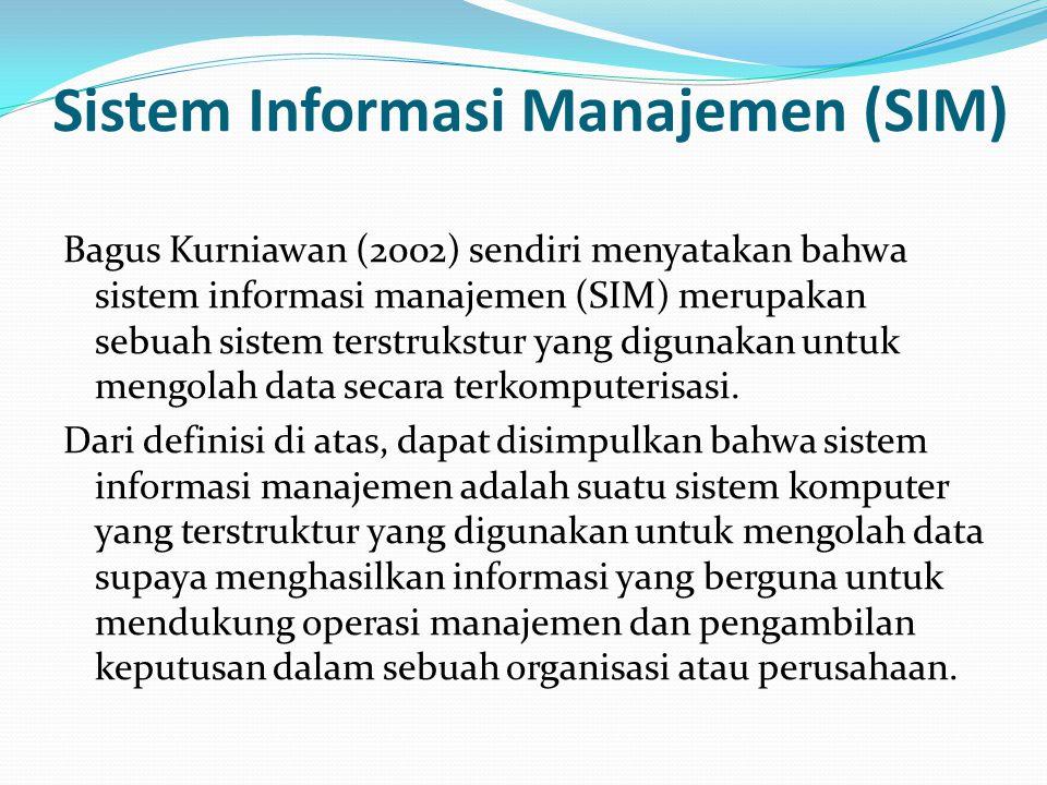 Sistem Informasi Manajemen (SIM) Bagus Kurniawan (2002) sendiri menyatakan bahwa sistem informasi manajemen (SIM) merupakan sebuah sistem terstrukstur yang digunakan untuk mengolah data secara terkomputerisasi.