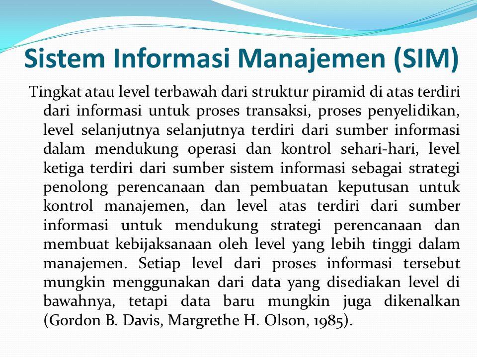 Sistem Informasi Manajemen (SIM) Tingkat atau level terbawah dari struktur piramid di atas terdiri dari informasi untuk proses transaksi, proses penye