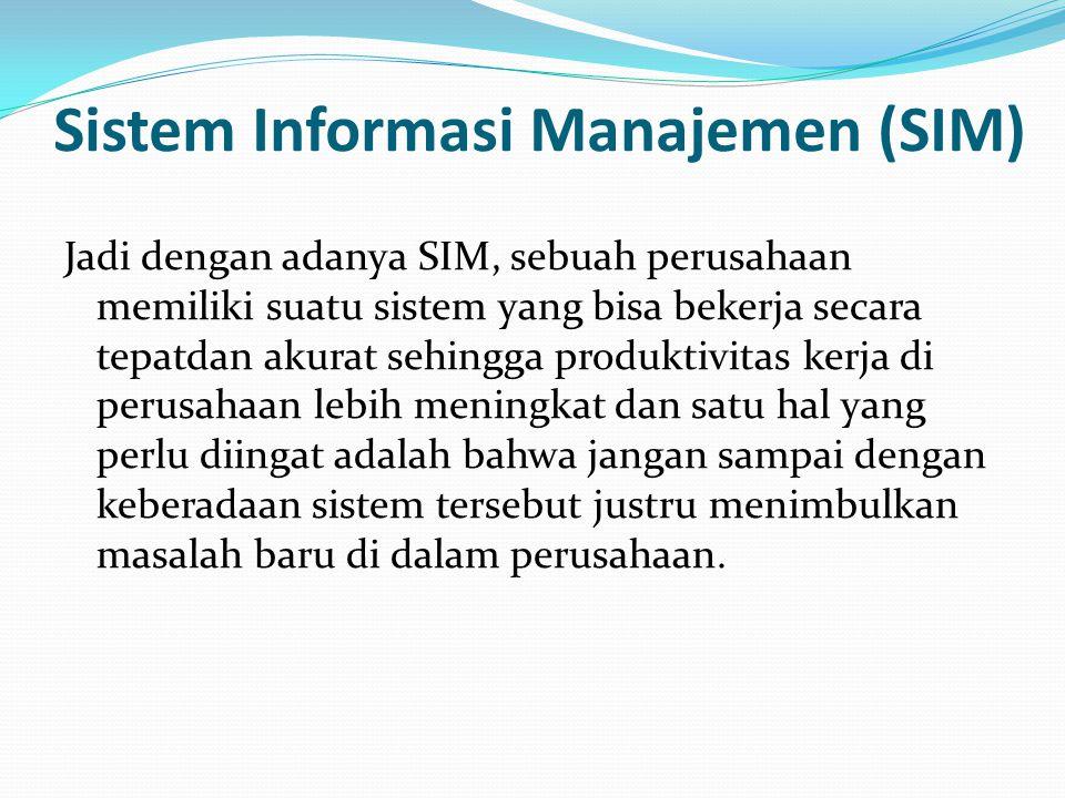Sistem Informasi Manajemen (SIM) Jadi dengan adanya SIM, sebuah perusahaan memiliki suatu sistem yang bisa bekerja secara tepatdan akurat sehingga produktivitas kerja di perusahaan lebih meningkat dan satu hal yang perlu diingat adalah bahwa jangan sampai dengan keberadaan sistem tersebut justru menimbulkan masalah baru di dalam perusahaan.