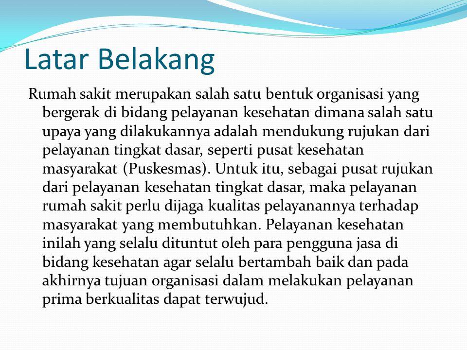 Latar Belakang Rumah sakit merupakan salah satu bentuk organisasi yang bergerak di bidang pelayanan kesehatan dimana salah satu upaya yang dilakukannya adalah mendukung rujukan dari pelayanan tingkat dasar, seperti pusat kesehatan masyarakat (Puskesmas).