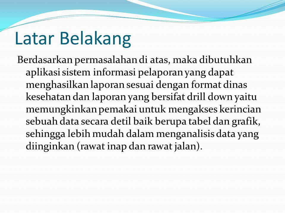 Latar Belakang Berdasarkan permasalahan di atas, maka dibutuhkan aplikasi sistem informasi pelaporan yang dapat menghasilkan laporan sesuai dengan for