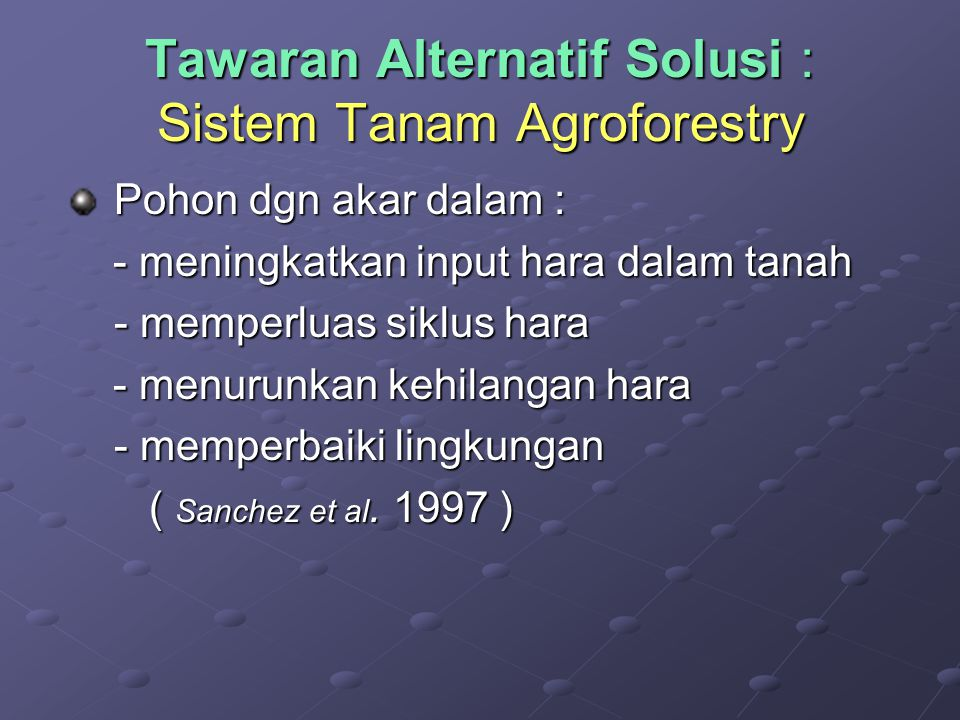 Tawaran Alternatif Solusi : Sistem Tanam Agroforestry Pohon dgn akar dalam : - meningkatkan input hara dalam tanah - memperluas siklus hara - menurunkan kehilangan hara - memperbaiki lingkungan ( Sanchez et al.