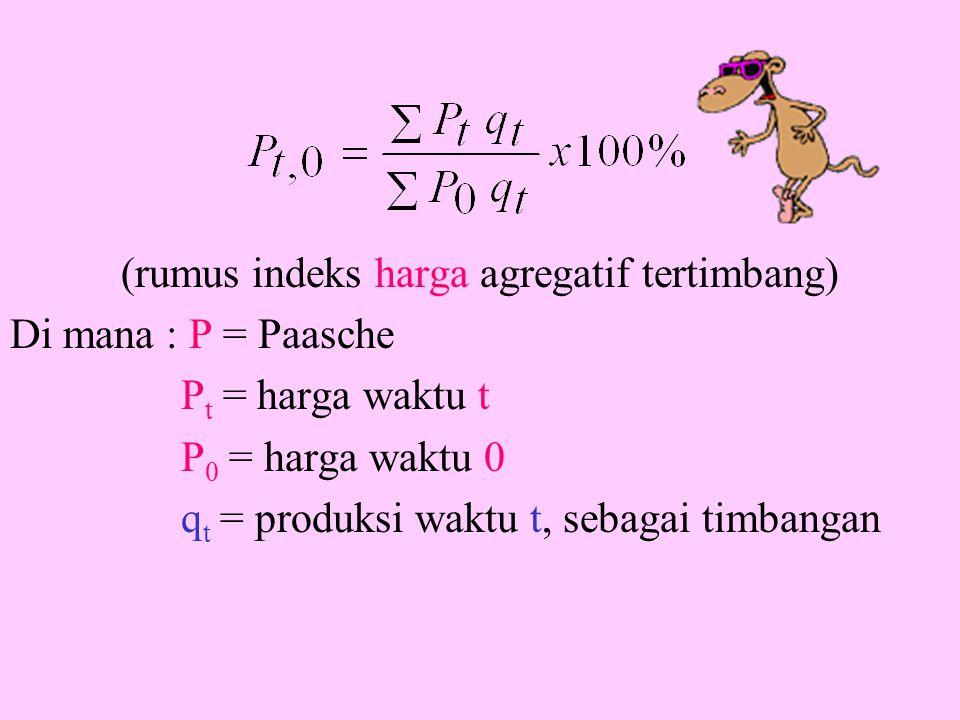 (rumus indeks harga agregatif tertimbang) Di mana : P = Paasche P t = harga waktu t P 0 = harga waktu 0 q t = produksi waktu t, sebagai timbangan
