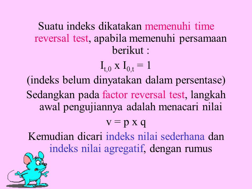 Suatu indeks dikatakan memenuhi time reversal test, apabila memenuhi persamaan berikut : I t,0 x I 0,t = 1 (indeks belum dinyatakan dalam persentase)