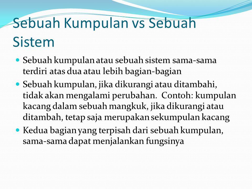 Sebuah Kumpulan vs Sebuah Sistem Sebuah kumpulan atau sebuah sistem sama-sama terdiri atas dua atau lebih bagian-bagian Sebuah kumpulan, jika dikurangi atau ditambahi, tidak akan mengalami perubahan.