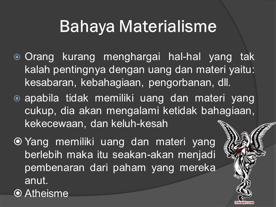 Bahaya Materialisme  Orang kurang menghargai hal-hal yang tak kalah pentingnya dengan uang dan materi yaitu: kesabaran, kebahagiaan, pengorbanan, dll.
