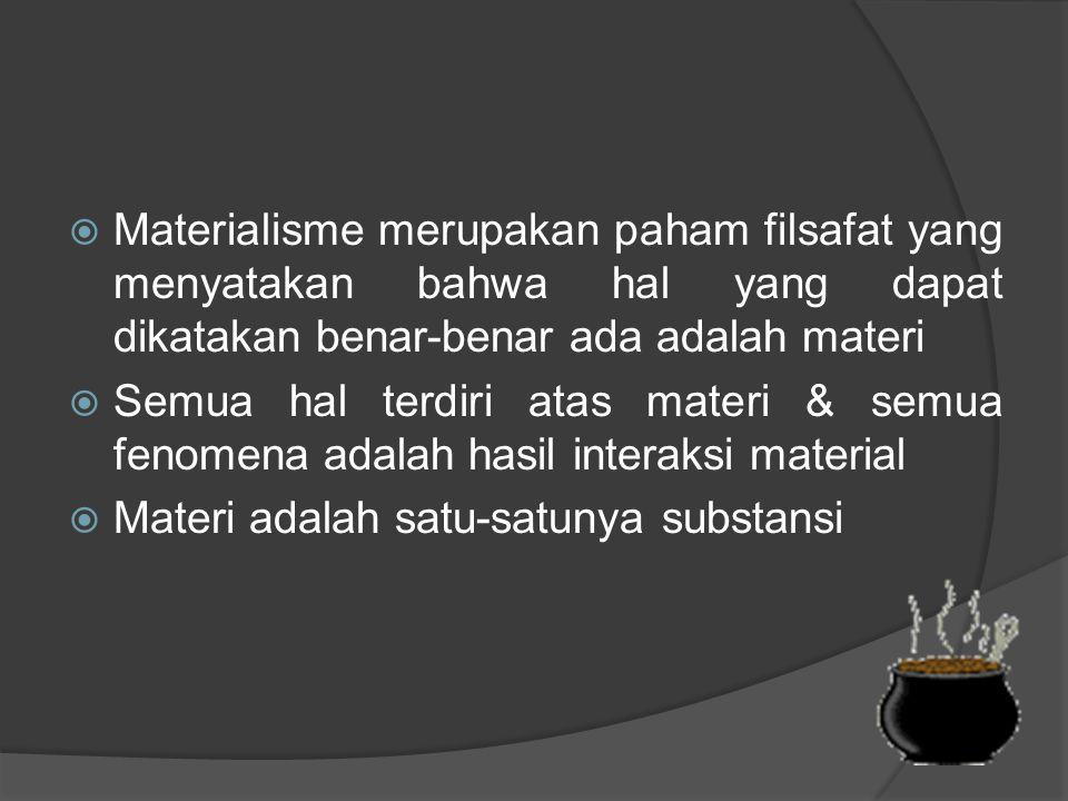  Materialisme merupakan paham filsafat yang menyatakan bahwa hal yang dapat dikatakan benar-benar ada adalah materi  Semua hal terdiri atas materi & semua fenomena adalah hasil interaksi material  Materi adalah satu-satunya substansi