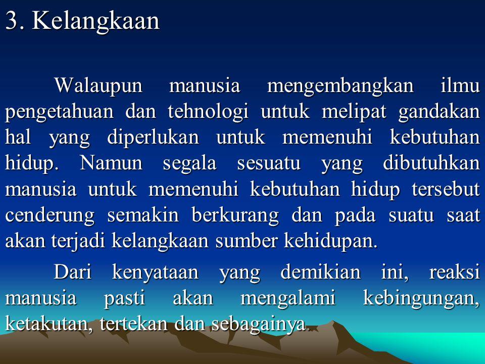 3. Kelangkaan Walaupun manusia mengembangkan ilmu pengetahuan dan tehnologi untuk melipat gandakan hal yang diperlukan untuk memenuhi kebutuhan hidup.