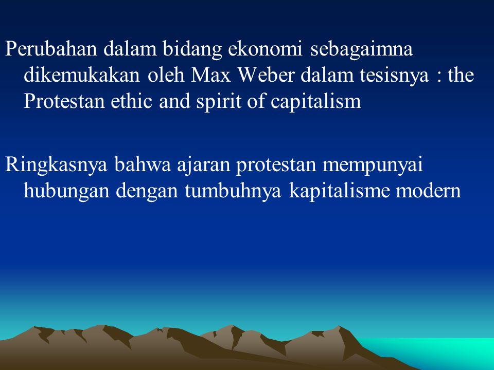 Perubahan dalam bidang ekonomi sebagaimna dikemukakan oleh Max Weber dalam tesisnya : the Protestan ethic and spirit of capitalism Ringkasnya bahwa aj