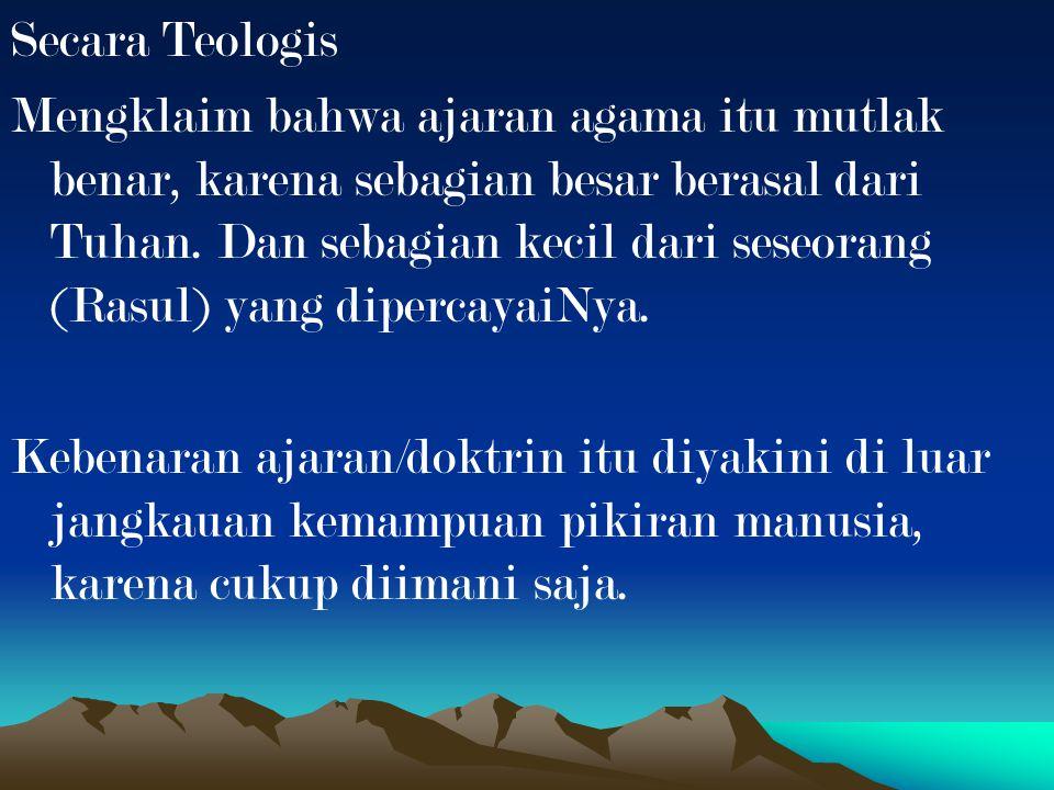 Secara Teologis Mengklaim bahwa ajaran agama itu mutlak benar, karena sebagian besar berasal dari Tuhan. Dan sebagian kecil dari seseorang (Rasul) yan