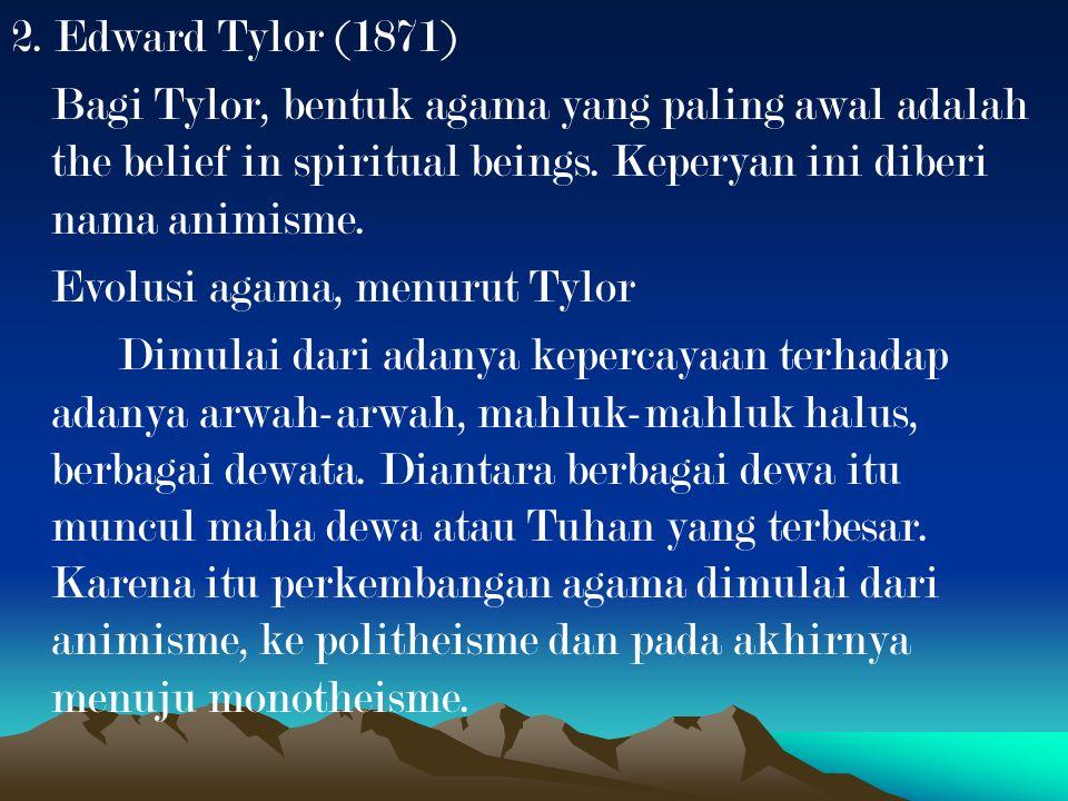 2. Edward Tylor (1871) Bagi Tylor, bentuk agama yang paling awal adalah the belief in spiritual beings. Keperyan ini diberi nama animisme. Evolusi aga