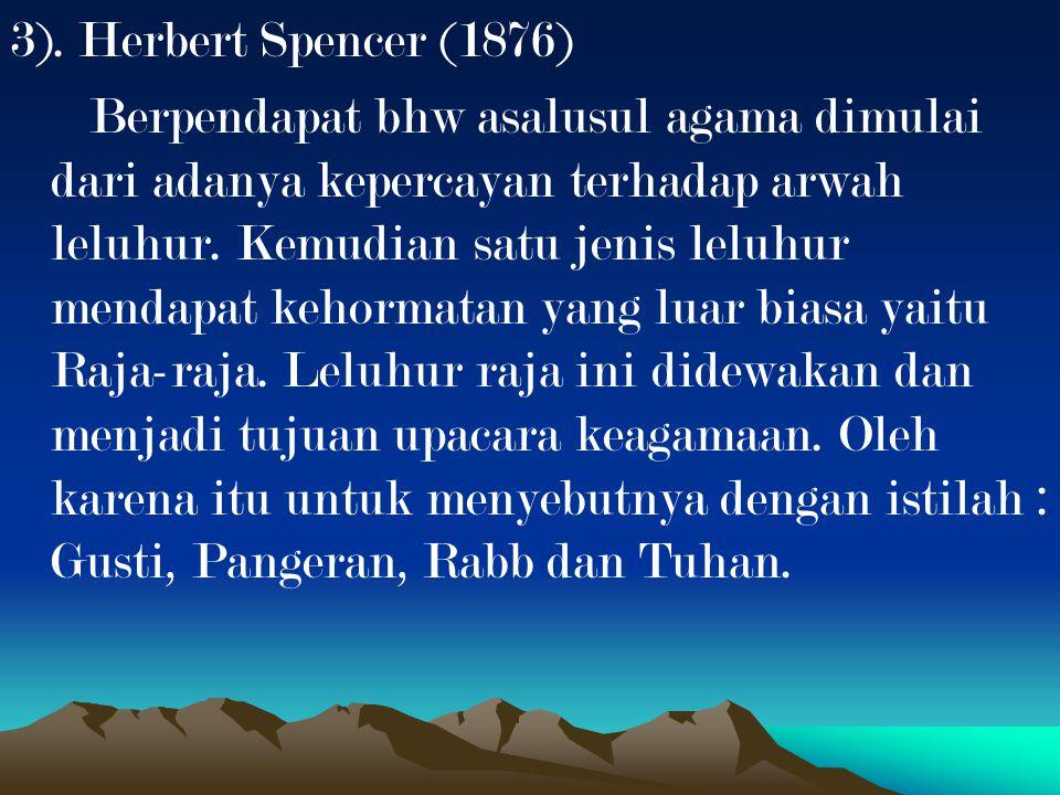 3). Herbert Spencer (1876) Berpendapat bhw asalusul agama dimulai dari adanya kepercayan terhadap arwah leluhur. Kemudian satu jenis leluhur mendapat