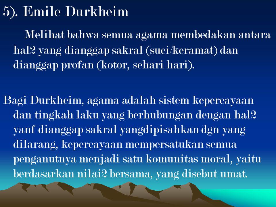 5). Emile Durkheim Melihat bahwa semua agama membedakan antara hal2 yang dianggap sakral (suci/keramat) dan dianggap profan (kotor, sehari hari). Bagi