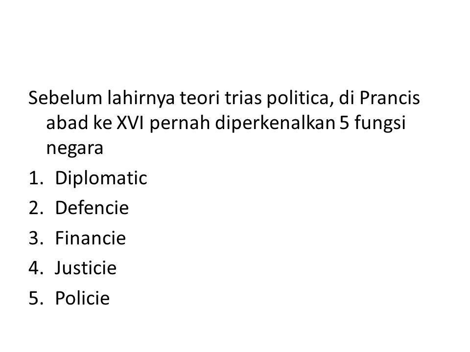 Sebelum lahirnya teori trias politica, di Prancis abad ke XVI pernah diperkenalkan 5 fungsi negara 1.Diplomatic 2.Defencie 3.Financie 4.Justicie 5.Pol