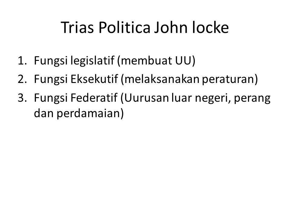 Trias Politica John locke 1.Fungsi legislatif (membuat UU) 2.Fungsi Eksekutif (melaksanakan peraturan) 3.Fungsi Federatif (Uurusan luar negeri, perang