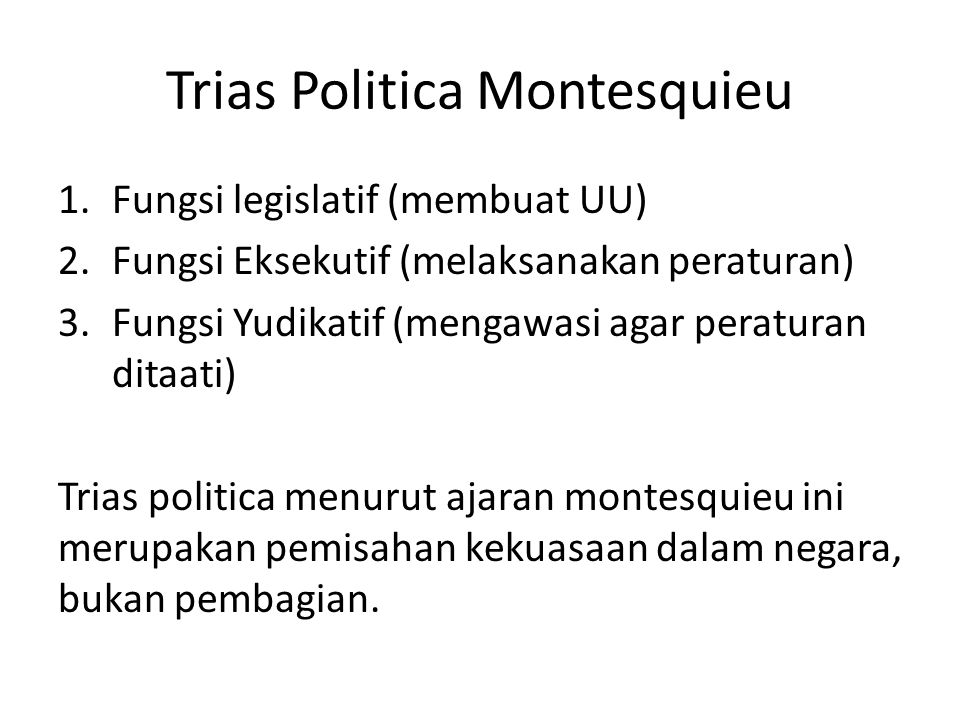 Trias Politica Montesquieu 1.Fungsi legislatif (membuat UU) 2.Fungsi Eksekutif (melaksanakan peraturan) 3.Fungsi Yudikatif (mengawasi agar peraturan d