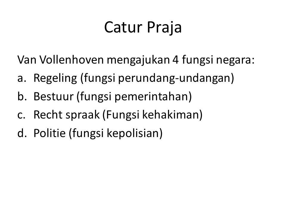 Catur Praja Van Vollenhoven mengajukan 4 fungsi negara: a.Regeling (fungsi perundang-undangan) b.Bestuur (fungsi pemerintahan) c.Recht spraak (Fungsi