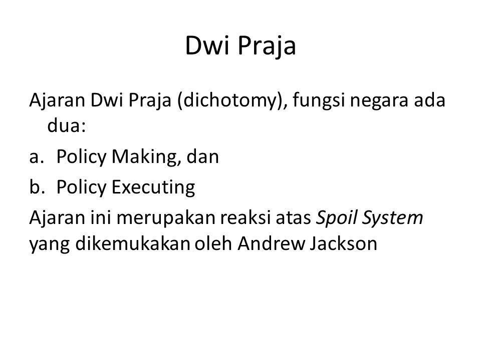 Dwi Praja Ajaran Dwi Praja (dichotomy), fungsi negara ada dua: a.Policy Making, dan b.Policy Executing Ajaran ini merupakan reaksi atas Spoil System y