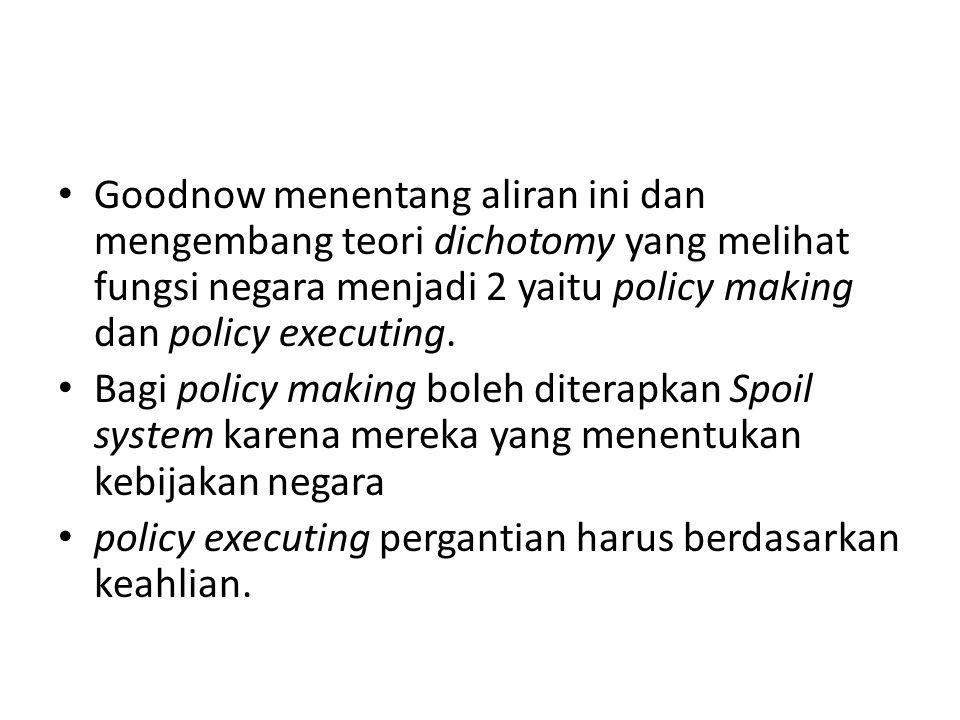 Goodnow menentang aliran ini dan mengembang teori dichotomy yang melihat fungsi negara menjadi 2 yaitu policy making dan policy executing. Bagi policy