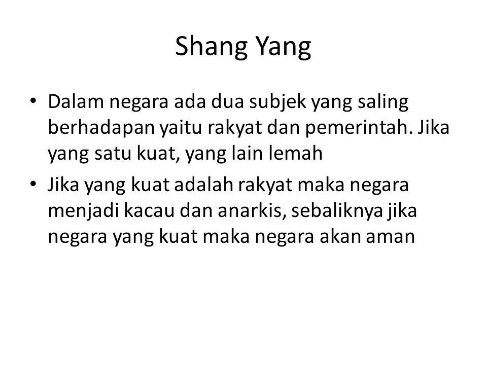 Shang Yang Dalam negara ada dua subjek yang saling berhadapan yaitu rakyat dan pemerintah. Jika yang satu kuat, yang lain lemah Jika yang kuat adalah