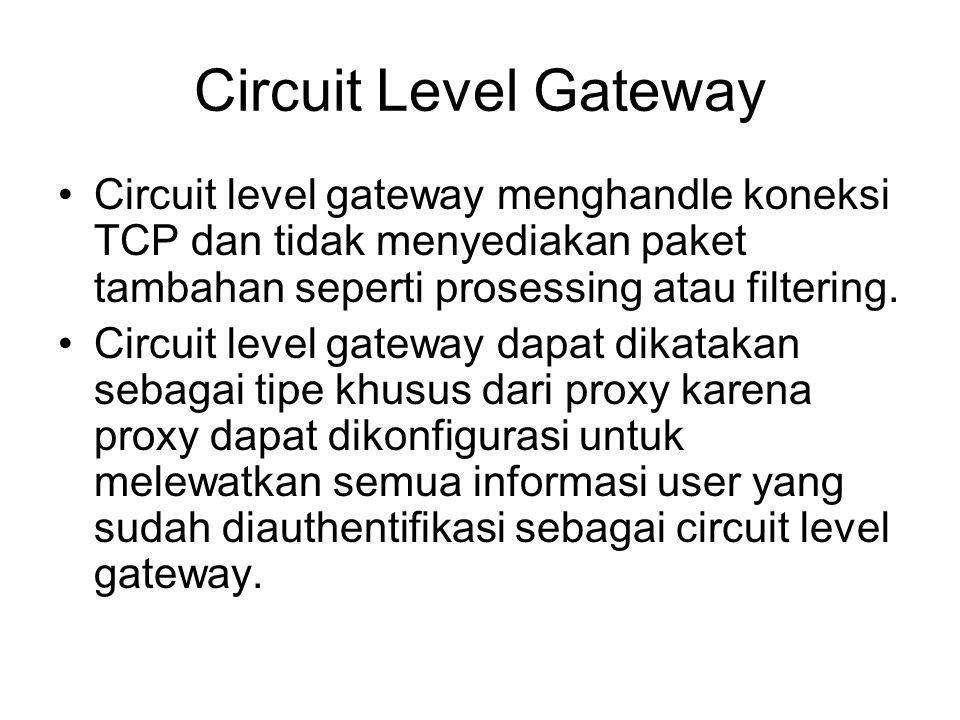 Circuit Level Gateway Circuit level gateway menghandle koneksi TCP dan tidak menyediakan paket tambahan seperti prosessing atau filtering. Circuit lev