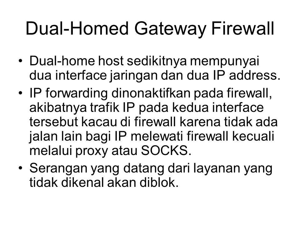 Dual-Homed Gateway Firewall Dual-home host sedikitnya mempunyai dua interface jaringan dan dua IP address. IP forwarding dinonaktifkan pada firewall,