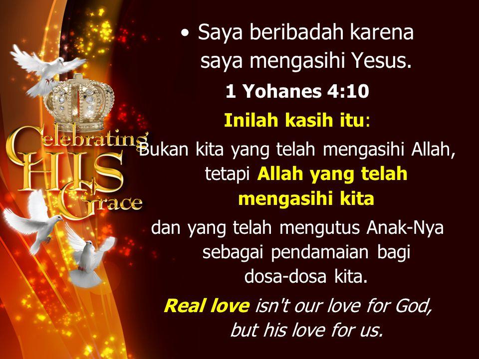 Saya beribadah karena saya mengasihi Yesus. 1 Yohanes 4:10 Inilah kasih itu: Bukan kita yang telah mengasihi Allah, tetapi Allah yang telah mengasihi