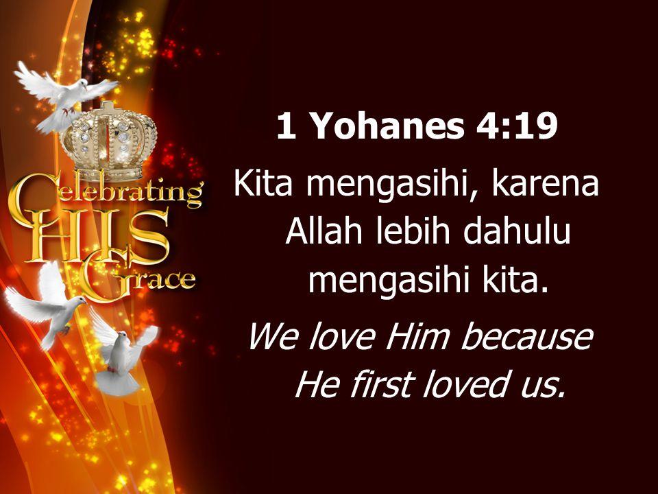 1 Yohanes 4:19 Kita mengasihi, karena Allah lebih dahulu mengasihi kita. We love Him because He first loved us.