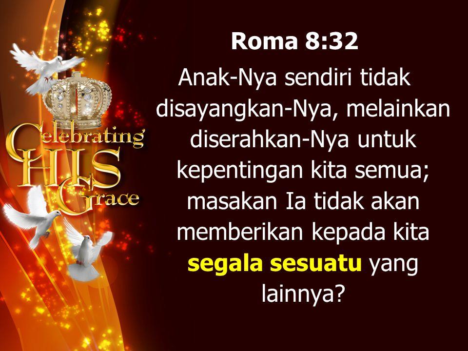 Roma 8:32 Anak-Nya sendiri tidak disayangkan-Nya, melainkan diserahkan-Nya untuk kepentingan kita semua; masakan Ia tidak akan memberikan kepada kita