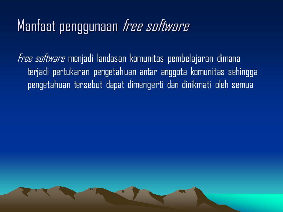 Manfaat penggunaan free software Free software menjadi landasan komunitas pembelajaran dimana terjadi pertukaran pengetahuan antar anggota komunitas sehingga pengetahuan tersebut dapat dimengerti dan dinikmati oleh semua