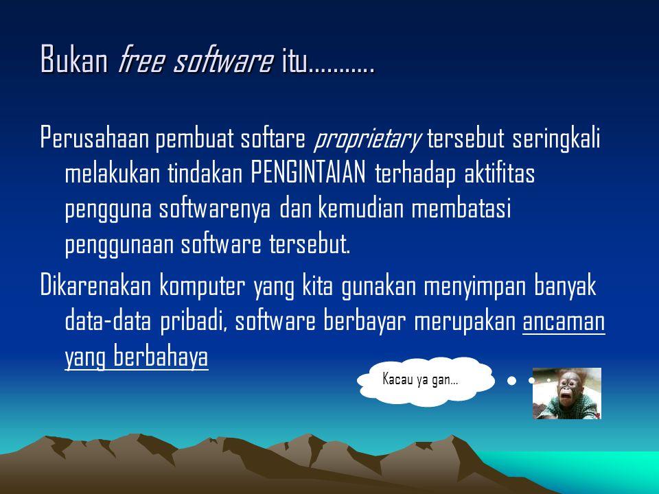 Bukan free software itu……….. Perusahaan pembuat softare proprietary tersebut seringkali melakukan tindakan PENGINTAIAN terhadap aktifitas pengguna sof