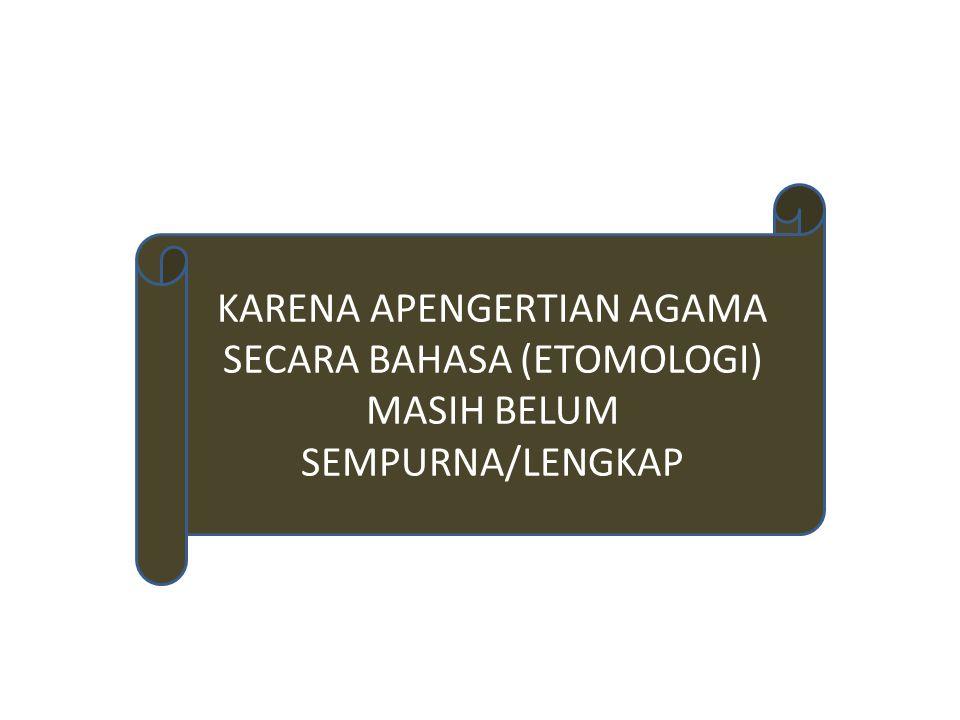 KARENA APENGERTIAN AGAMA SECARA BAHASA (ETOMOLOGI) MASIH BELUM SEMPURNA/LENGKAP