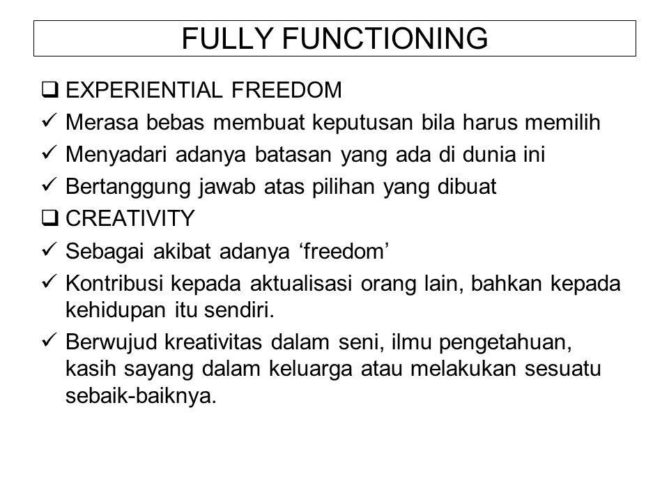 FULLY FUNCTIONING  EXPERIENTIAL FREEDOM Merasa bebas membuat keputusan bila harus memilih Menyadari adanya batasan yang ada di dunia ini Bertanggung