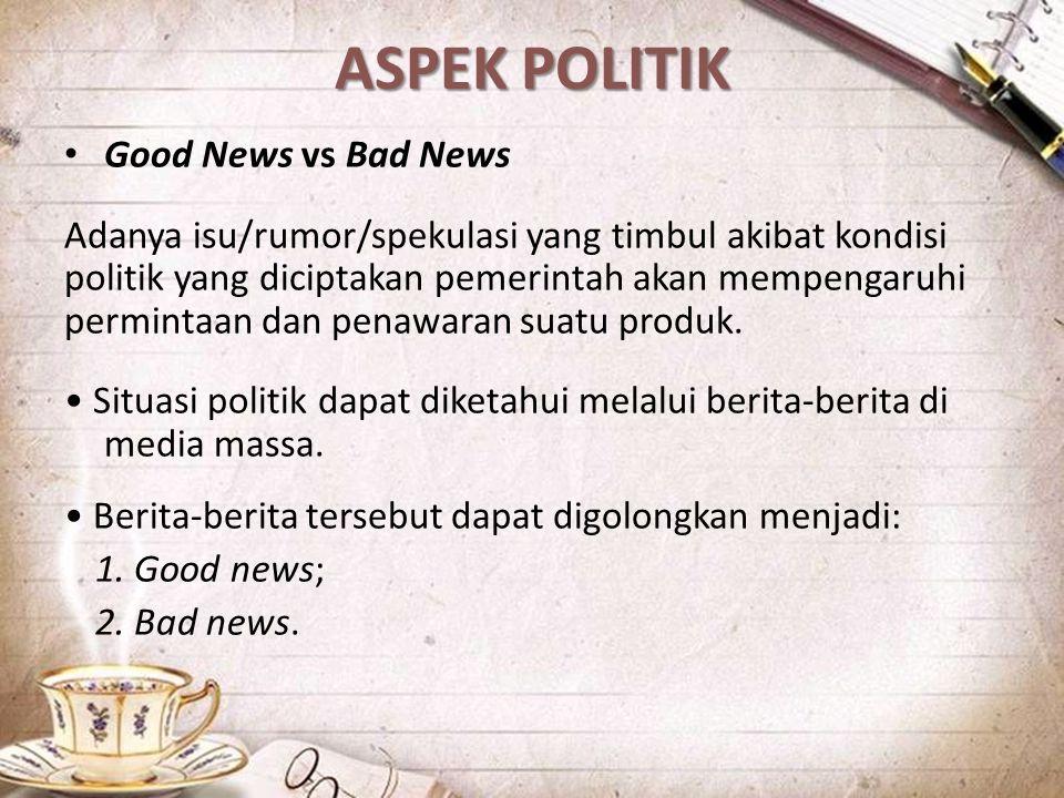 ASPEK POLITIK Good News vs Bad News Adanya isu/rumor/spekulasi yang timbul akibat kondisi politik yang diciptakan pemerintah akan mempengaruhi permint