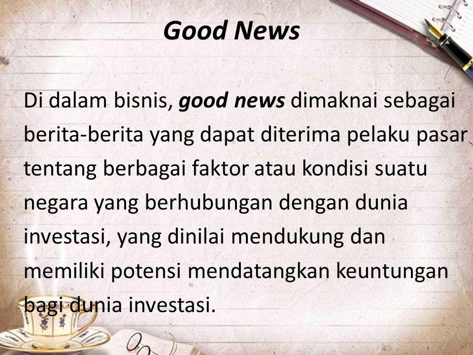 Good News Di dalam bisnis, good news dimaknai sebagai berita-berita yang dapat diterima pelaku pasar tentang berbagai faktor atau kondisi suatu negara