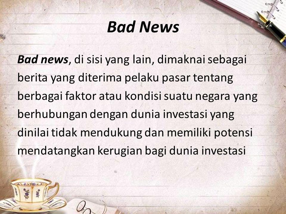 Bad News Bad news, di sisi yang lain, dimaknai sebagai berita yang diterima pelaku pasar tentang berbagai faktor atau kondisi suatu negara yang berhub
