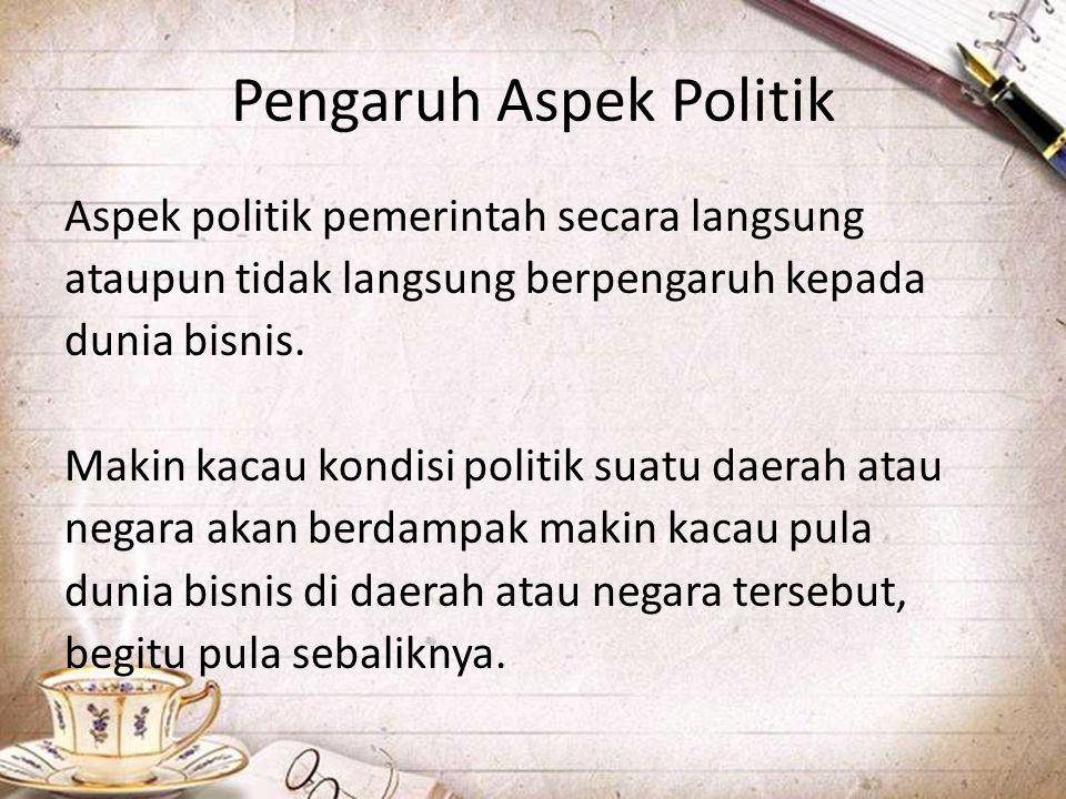 Pengaruh Aspek Politik Aspek politik pemerintah secara langsung ataupun tidak langsung berpengaruh kepada dunia bisnis. Makin kacau kondisi politik su