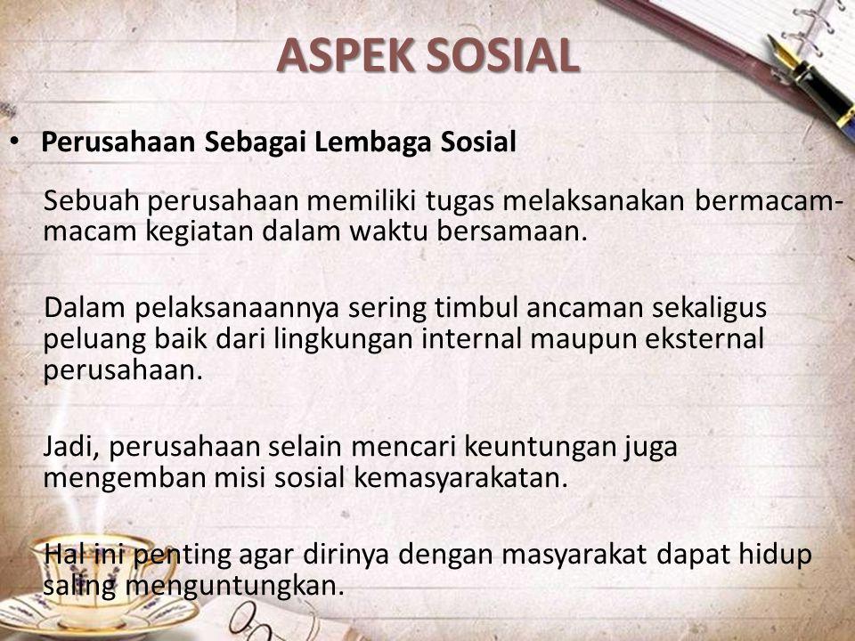 ASPEK SOSIAL Perusahaan Sebagai Lembaga Sosial Sebuah perusahaan memiliki tugas melaksanakan bermacam- macam kegiatan dalam waktu bersamaan. Dalam pel