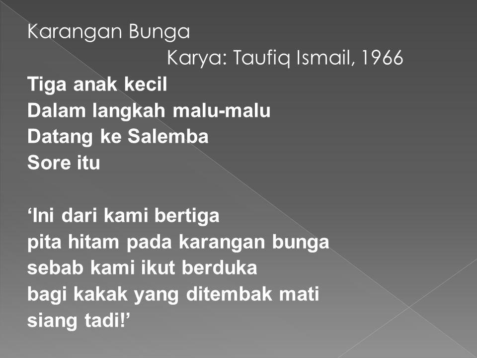 Karangan Bunga Karya: Taufiq Ismail, 1966 Tiga anak kecil Dalam langkah malu-malu Datang ke Salemba Sore itu 'Ini dari kami bertiga pita hitam pada ka